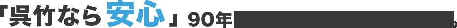「呉竹なら安心」90年を超える歴史が培った信頼。